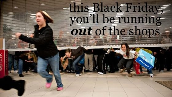 this Black Friday you'll be running out of the shops