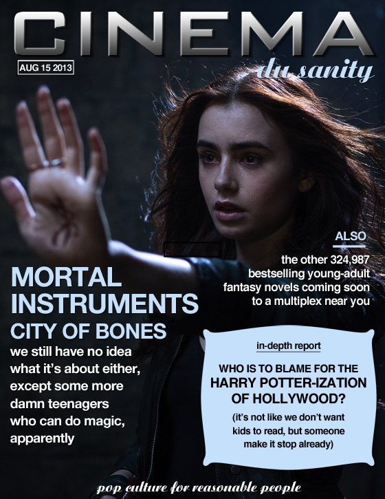 Cinema du Sanity Aug 15 2013 Mortal Instruments: City of Bones -- we still have no idea what it's about either, except some more damn teenagers who can do magic, apparently. Also: the other 324,987 bestselling young-adult fantasy novels coming soon to a multiplex near you. In-depth report: Who is to blame for the Harry Potter-ization of Hollywood? (it's not like we don't want kids to read, but someone make it stop already)