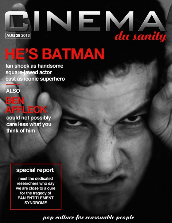 Cinema du Sanity Aug 28 2013 He's Batman: fan shock as handsome square-jawed actor cast as iconic superhero. Also: Ben Affleck could not possibly care less what you think of him. Special Report: Meet the dedicated researchers who say we are close to a cure for the tragedy of Fan Entitlement Syndrome